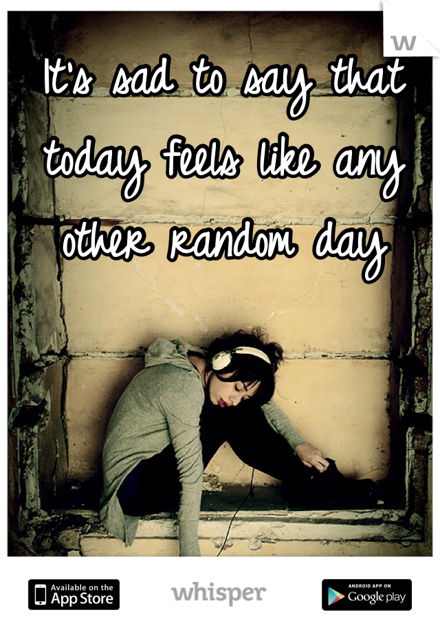 It's sad to say that today feels like any other random day