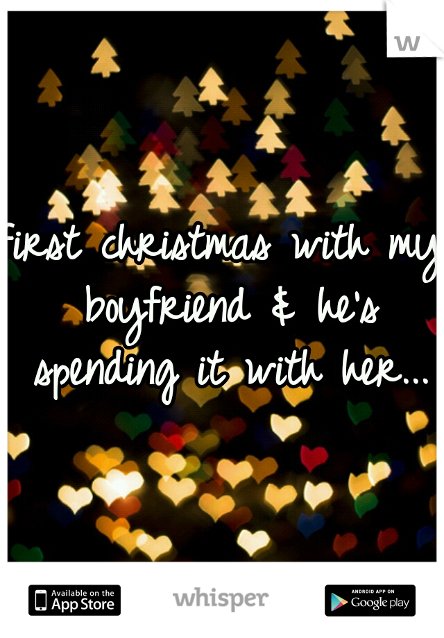 first christmas with my boyfriend & he's spending it with her...
