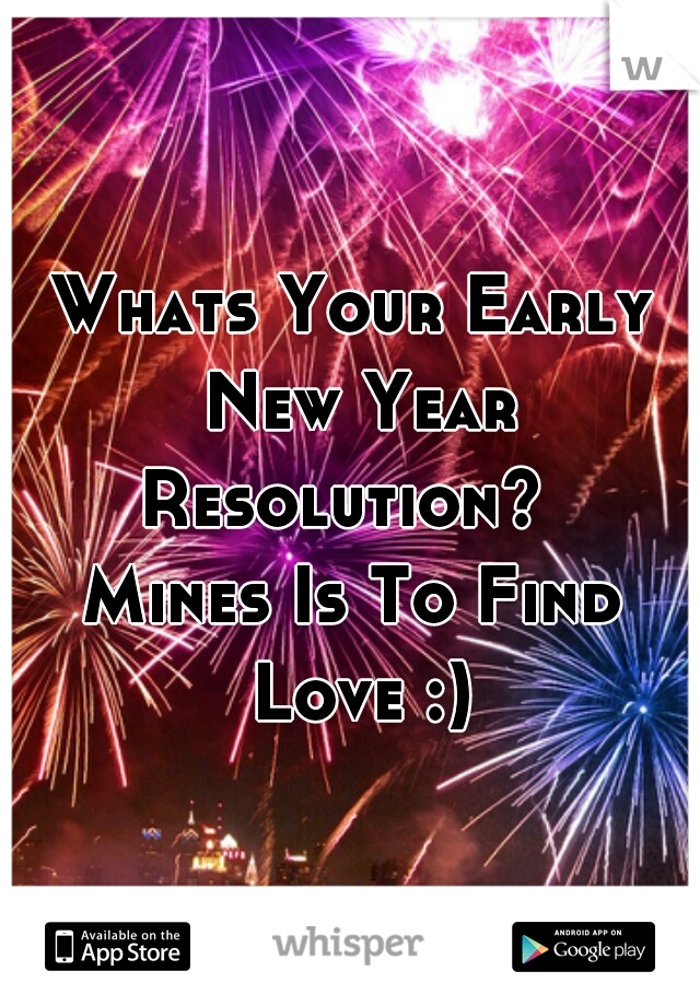 Whats Your Early New Year Resolution?   Mines Is To Find Love :)