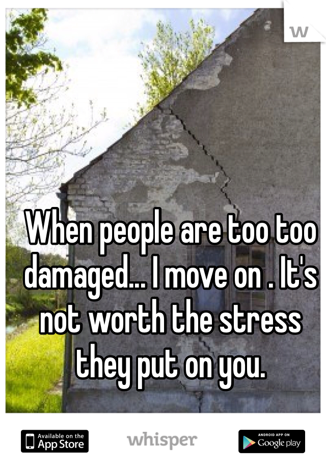 When people are too too damaged... I move on . It's not worth the stress they put on you.