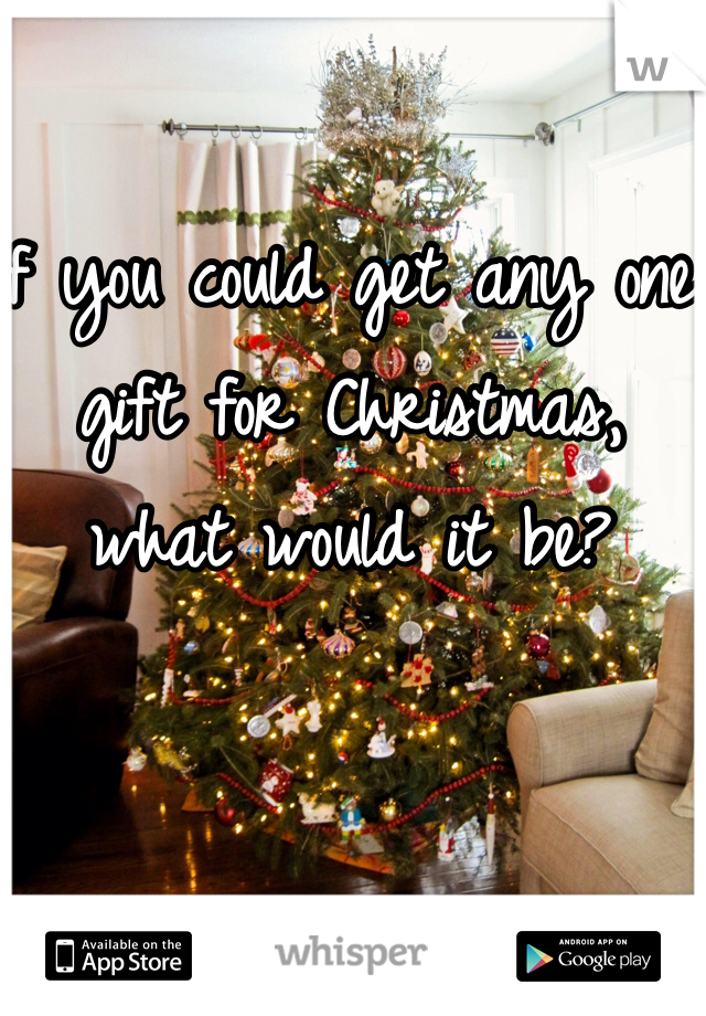 If you could get any one gift for Christmas, what would it be?