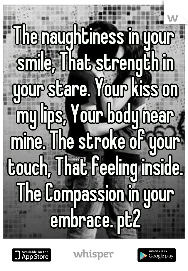 The naughtiness in your smile, That strength in your stare. Your kiss on my lips, Your body near mine. The stroke of your touch, That feeling inside. The Compassion in your embrace. pt2