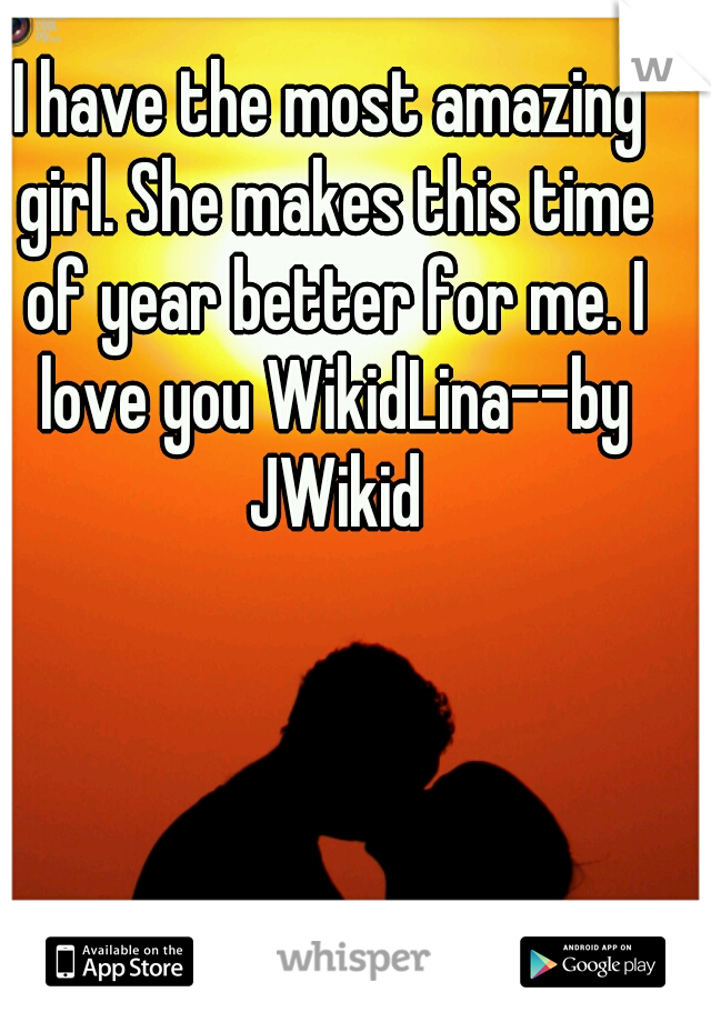I have the most amazing girl. She makes this time of year better for me. I love you WikidLina--by JWikid