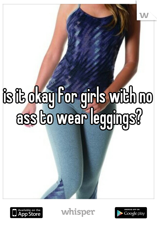 is it okay for girls with no ass to wear leggings?