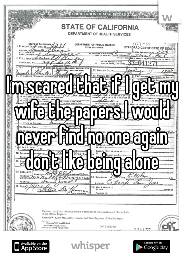I'm scared that if I get my wife the papers I would never find no one again don't like being alone