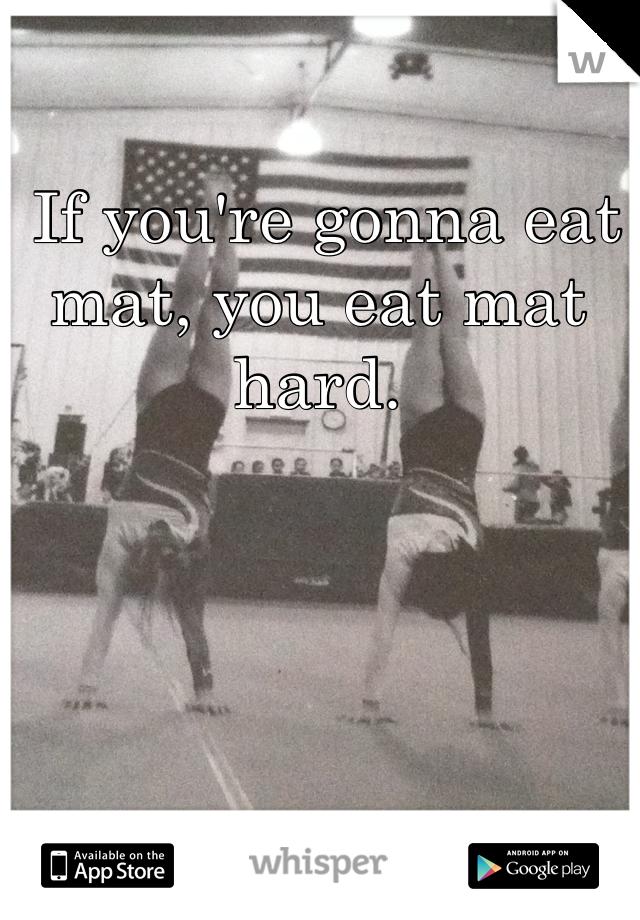 If you're gonna eat mat, you eat mat hard.