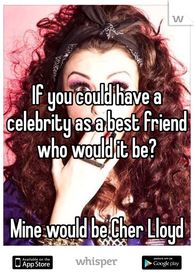 If you could have a celebrity as a best friend who would it be?   Mine would be Cher Lloyd