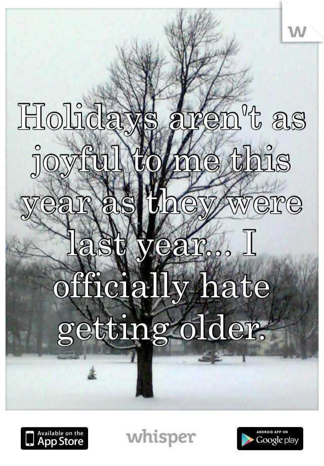 Holidays aren't as joyful to me this year as they were last year... I officially hate getting older.