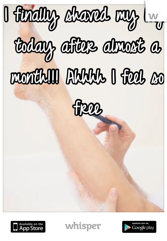 I finally shaved my legs today after almost a month!!! Ahhhh I feel so free
