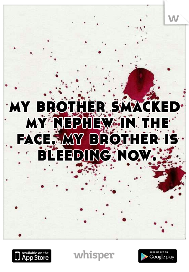 my brother smacked my nephew in the face. my brother is bleeding now.