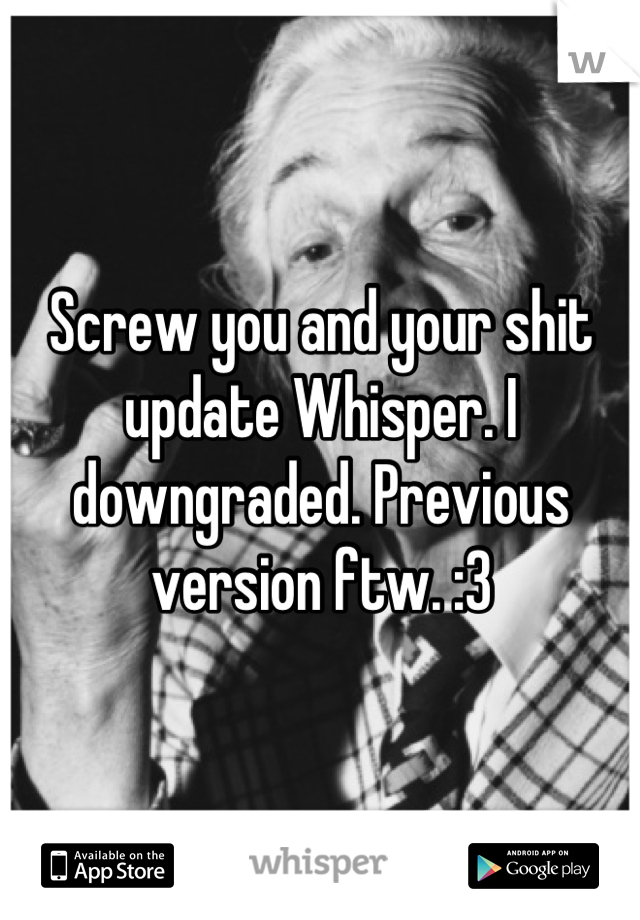 Screw you and your shit update Whisper. I downgraded. Previous version ftw. :3