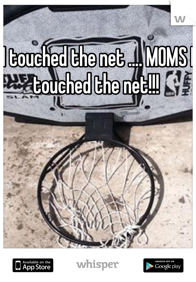 I touched the net .... MOMS I touched the net!!!