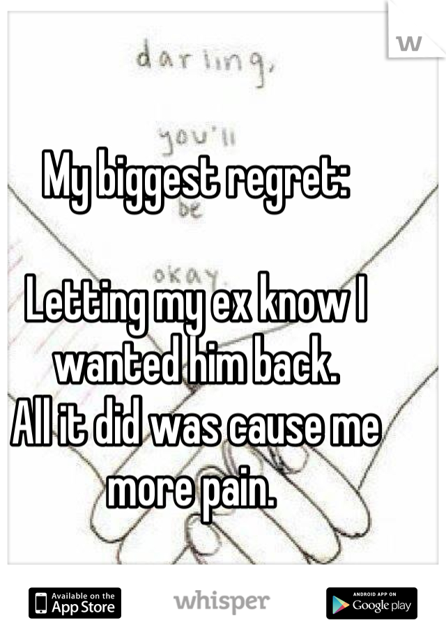 My biggest regret:  Letting my ex know I wanted him back.  All it did was cause me more pain.