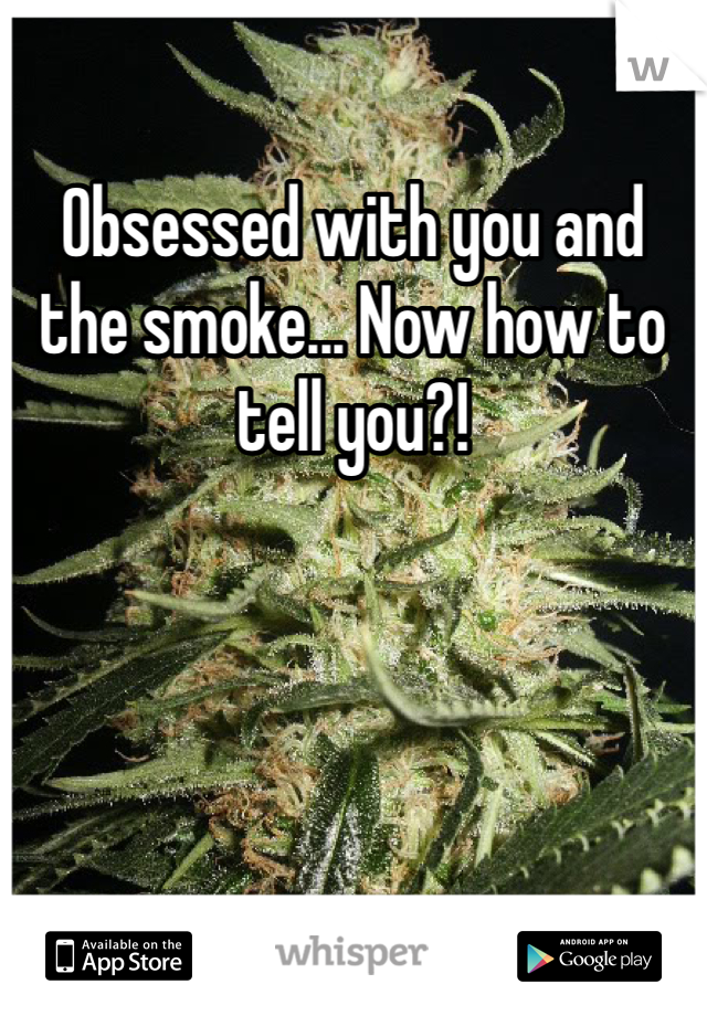 Obsessed with you and the smoke... Now how to tell you?!