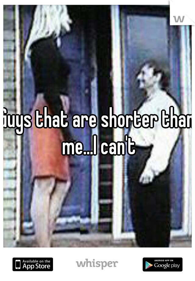 Guys that are shorter than me...I can't