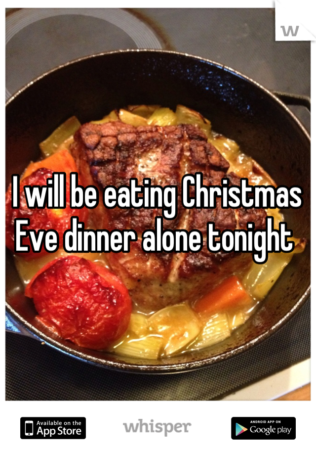 I will be eating Christmas Eve dinner alone tonight