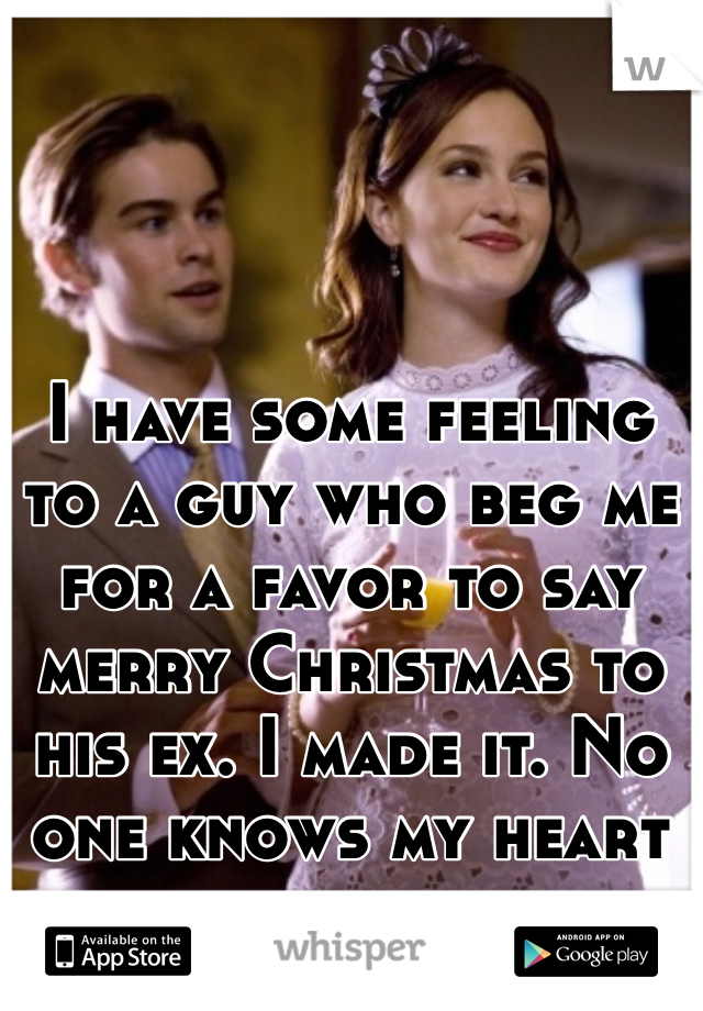 I have some feeling to a guy who beg me for a favor to say merry Christmas to his ex. I made it. No one knows my heart was broken.