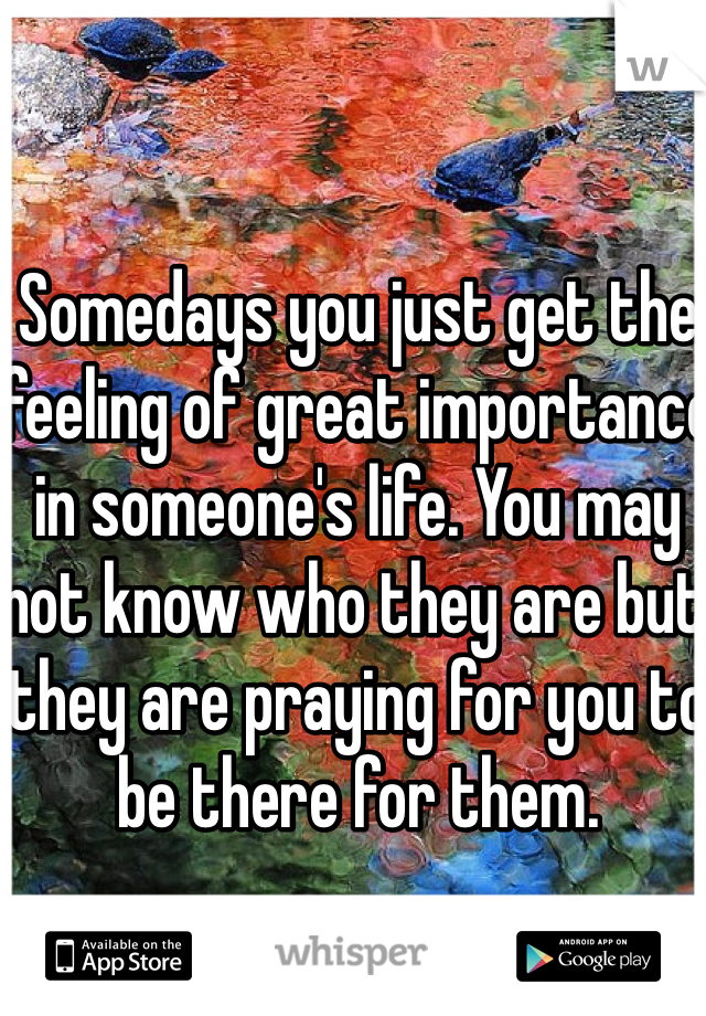 Somedays you just get the feeling of great importance in someone's life. You may not know who they are but they are praying for you to be there for them.