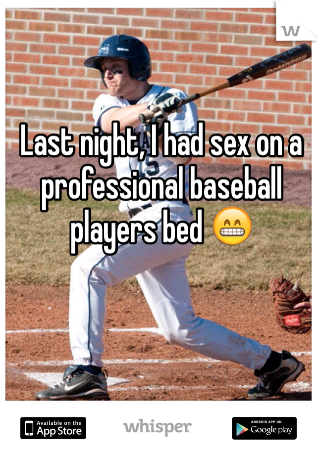 Last night, I had sex on a professional baseball players bed 😁
