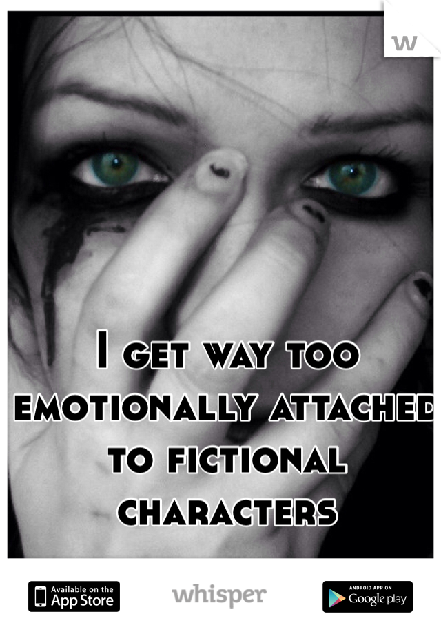 I get way too emotionally attached to fictional characters