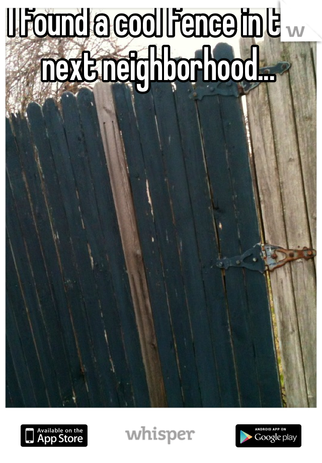 I found a cool fence in the next neighborhood...