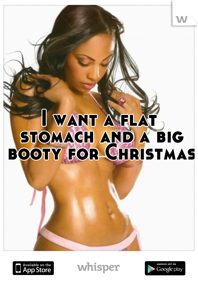 I want a flat stomach and a big booty for Christmas.