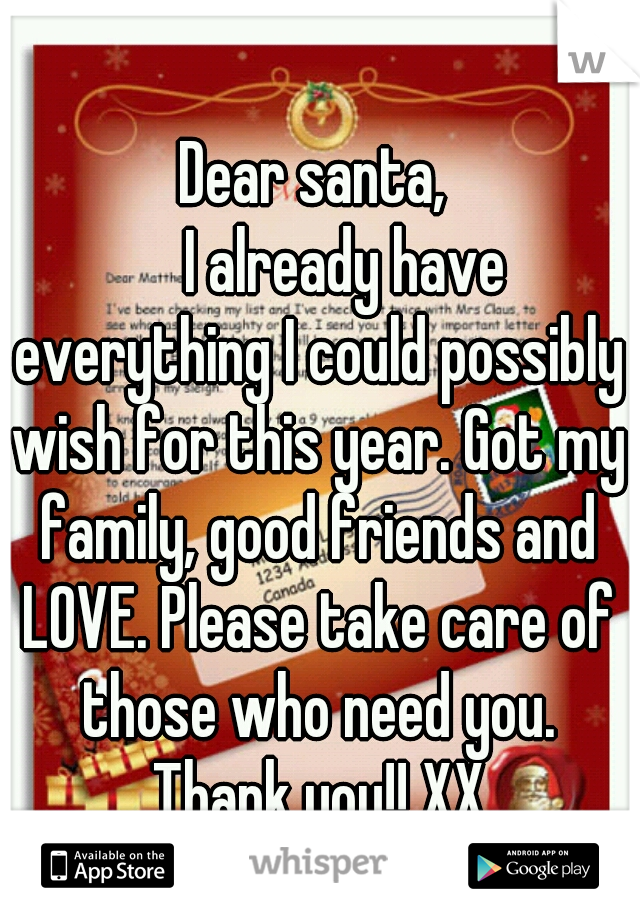 Dear santa,      I already have everything I could possibly wish for this year. Got my family, good friends and LOVE. Please take care of those who need you. Thank you!! XX