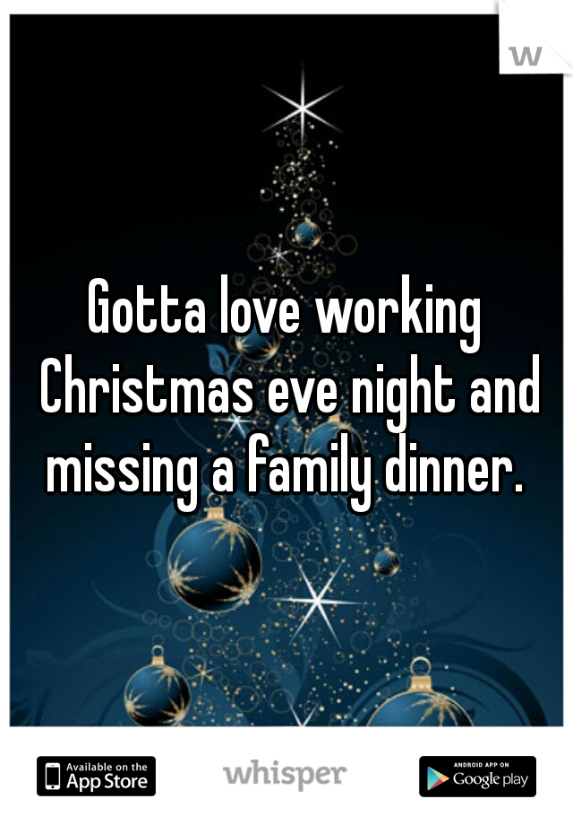 Gotta love working Christmas eve night and missing a family dinner.