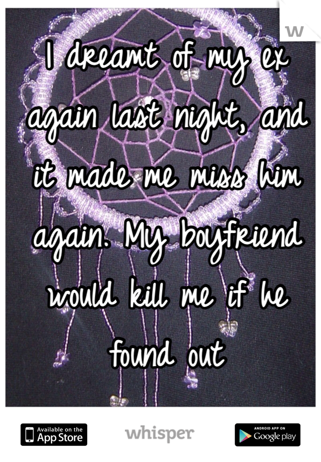 I dreamt of my ex again last night, and it made me miss him again. My boyfriend would kill me if he found out