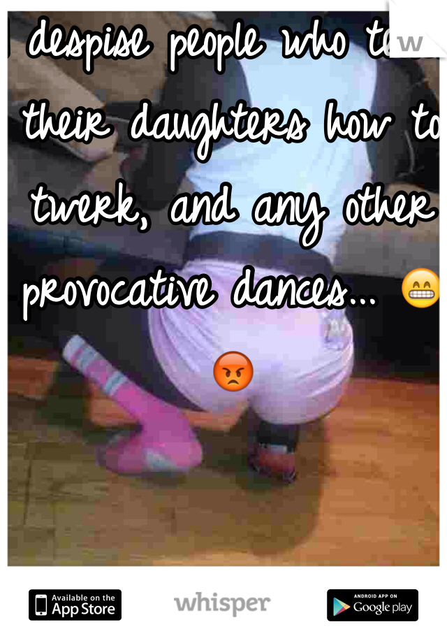 I despise people who teach their daughters how to twerk, and any other provocative dances... 😁😡