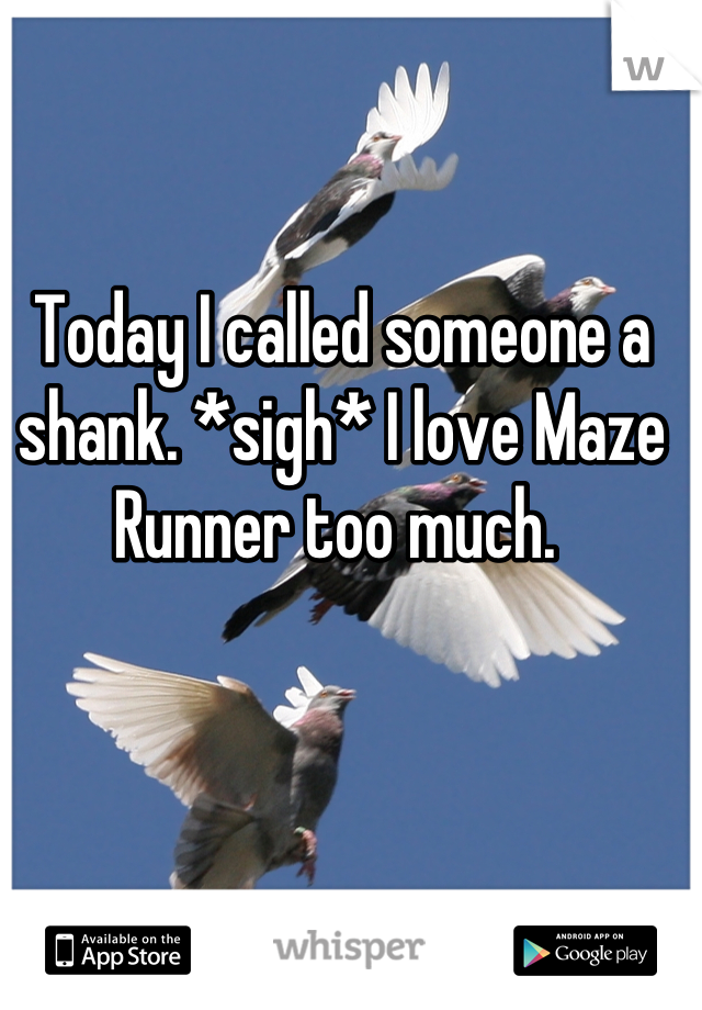 Today I called someone a shank. *sigh* I love Maze Runner too much.