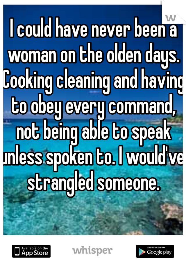 I could have never been a woman on the olden days. Cooking cleaning and having to obey every command, not being able to speak unless spoken to. I would've strangled someone.