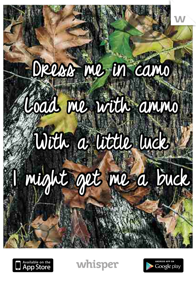 Dress me in camo Load me with ammo With a little luck I might get me a buck