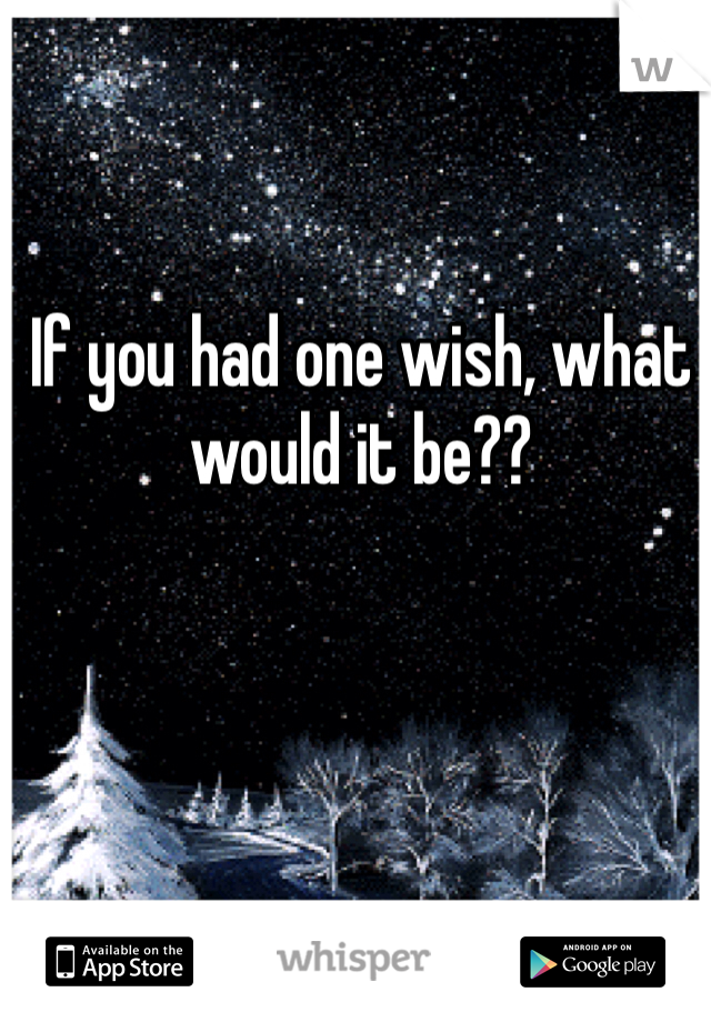 If you had one wish, what would it be??