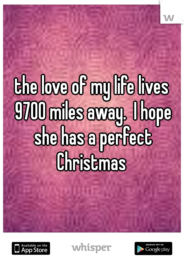 the love of my life lives 9700 miles away.  I hope she has a perfect Christmas