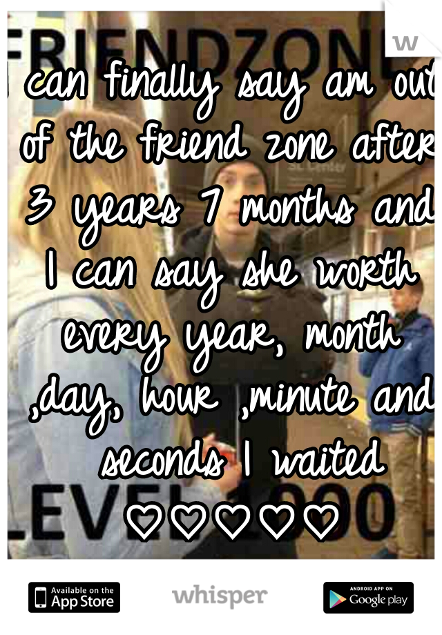 I can finally say am out of the friend zone after 3 years 7 months and I can say she worth every year, month ,day, hour ,minute and  seconds I waited ♡♡♡♡♡