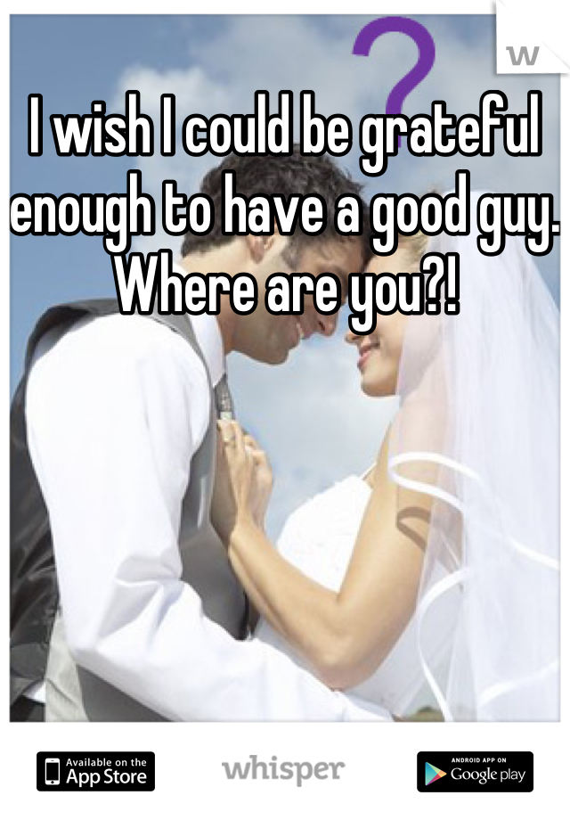 I wish I could be grateful enough to have a good guy. Where are you?!
