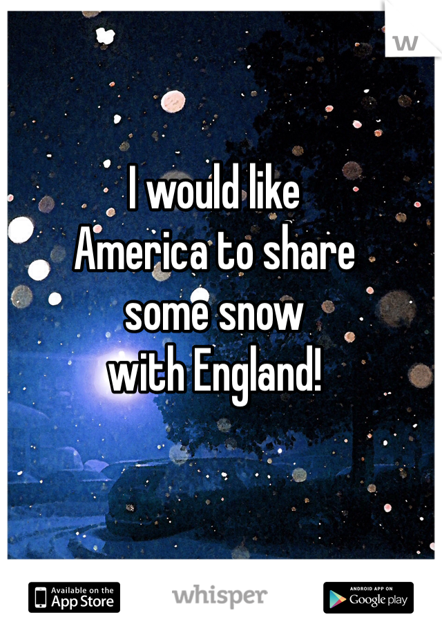 I would like America to share some snow with England!