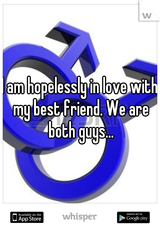 I am hopelessly in love with my best friend. We are both guys...