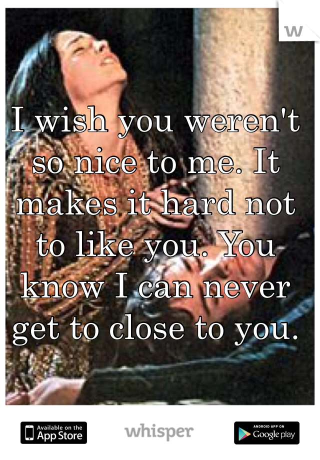 I wish you weren't so nice to me. It makes it hard not to like you. You know I can never get to close to you.