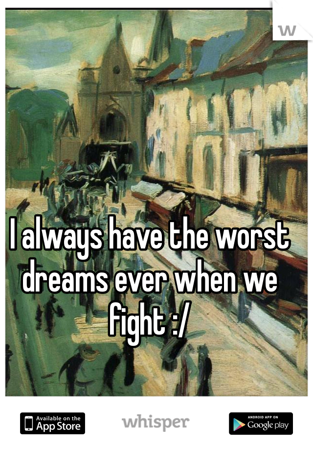 I always have the worst dreams ever when we fight :/