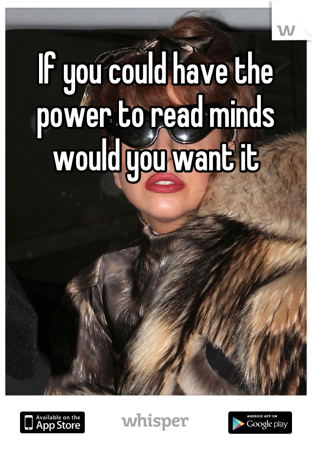 If you could have the power to read minds would you want it