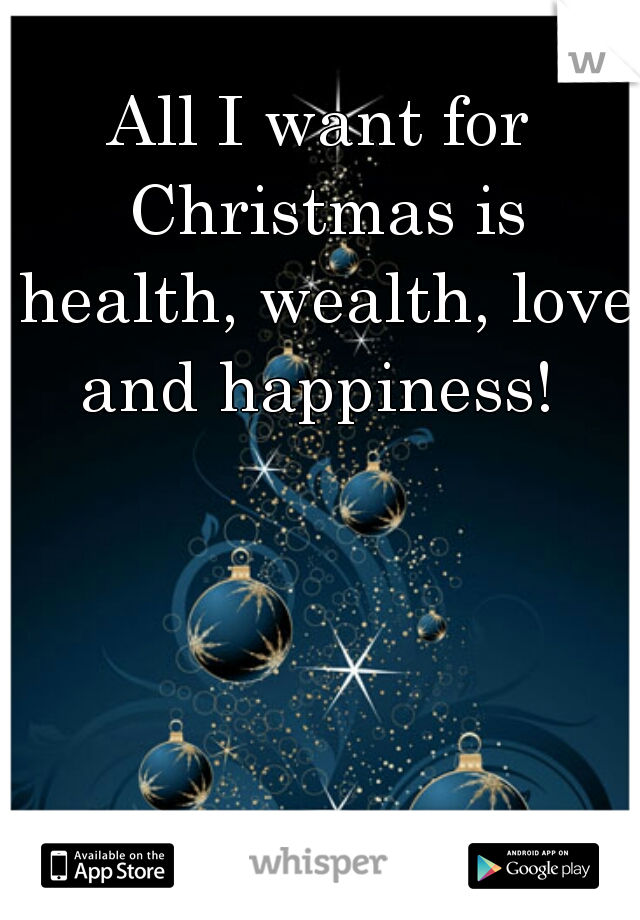 All I want for Christmas is health, wealth, love and happiness!