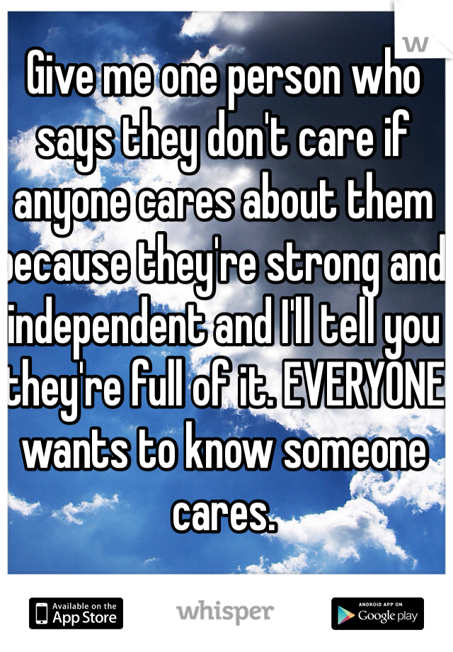Give me one person who says they don't care if anyone cares about them because they're strong and independent and I'll tell you they're full of it. EVERYONE wants to know someone cares.