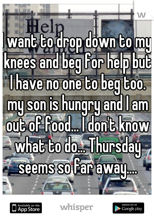 I want to drop down to my knees and beg for help but I have no one to beg too. my son is hungry and I am out of food... I don't know what to do... Thursday seems so far away....