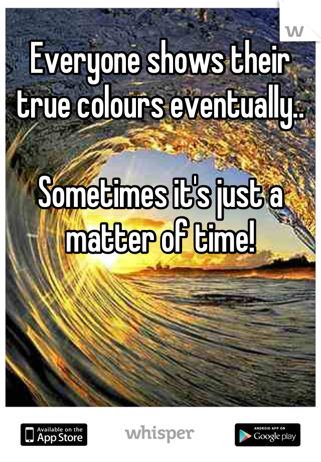 Everyone shows their true colours eventually..   Sometimes it's just a matter of time!