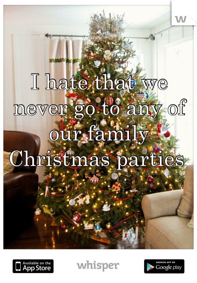 I hate that we never go to any of our family Christmas parties