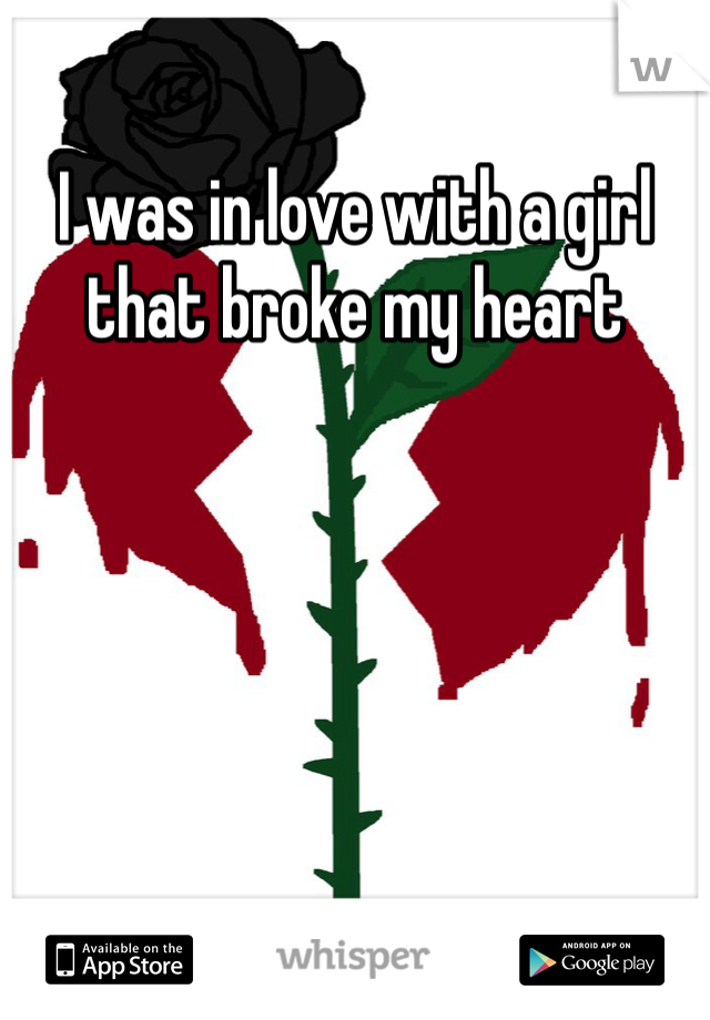 I was in love with a girl that broke my heart