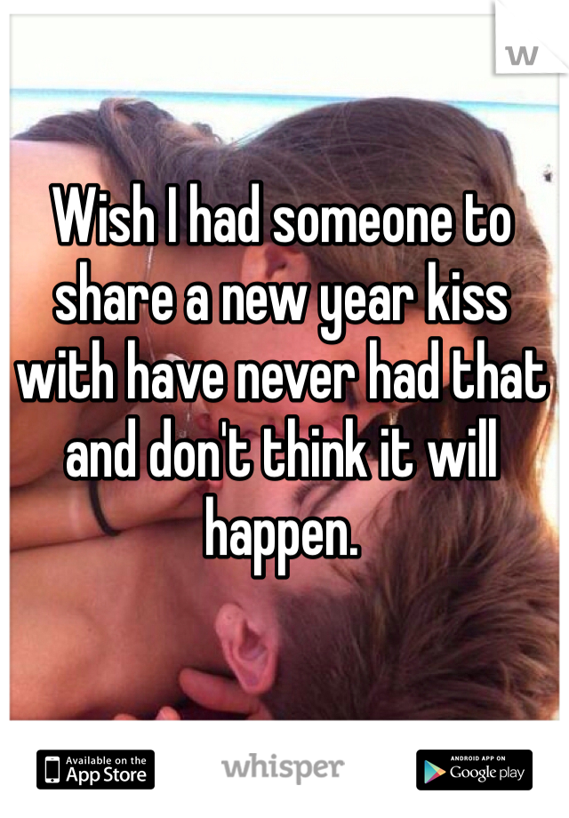 Wish I had someone to share a new year kiss with have never had that and don't think it will happen.