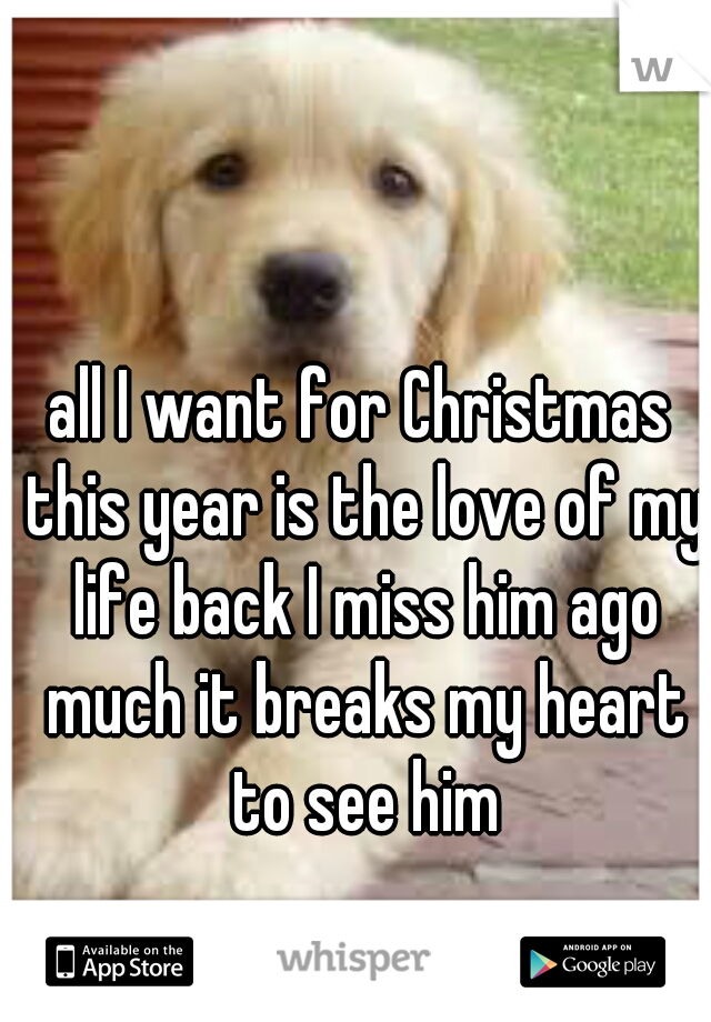 all I want for Christmas this year is the love of my life back I miss him ago much it breaks my heart to see him